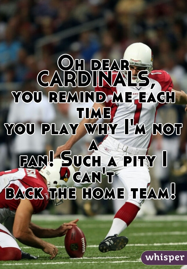 Oh dear CARDINALS, you remind me each time  you play why I'm not a  fan! Such a pity I can't  back the home team!