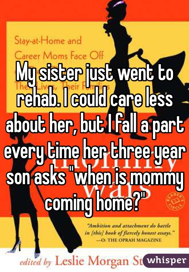 "My sister just went to rehab. I could care less about her, but I fall a part every time her three year son asks ""when is mommy coming home?"""