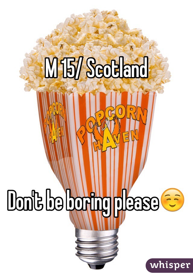 M 15/ Scotland     Don't be boring please☺️