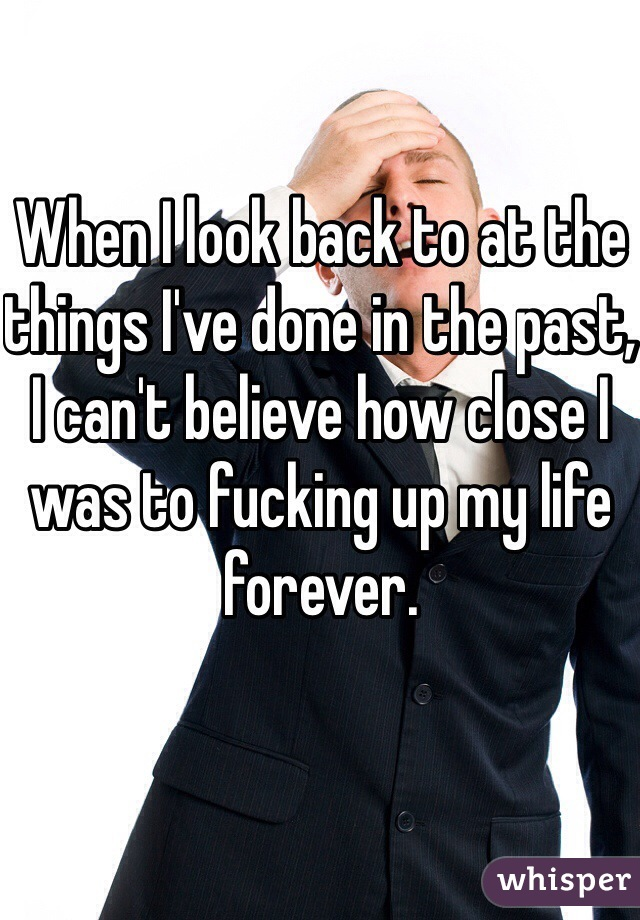 When I look back to at the things I've done in the past, I can't believe how close I was to fucking up my life forever.