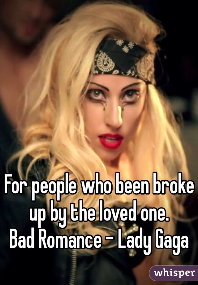 For people who been broke up by the loved one. Bad Romance - Lady Gaga