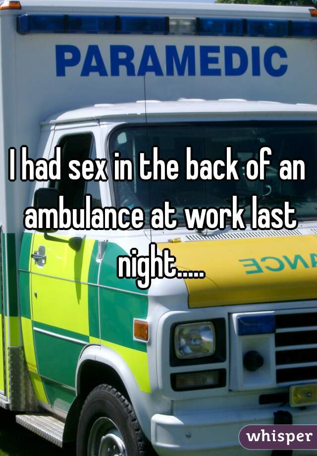 I had sex in the back of an ambulance at work last night.....