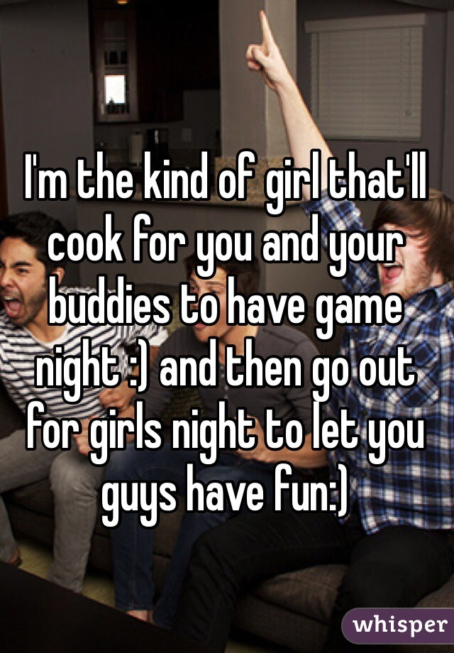 I'm the kind of girl that'll cook for you and your buddies to have game night :) and then go out for girls night to let you guys have fun:)