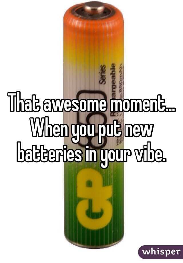 That awesome moment... When you put new batteries in your vibe.