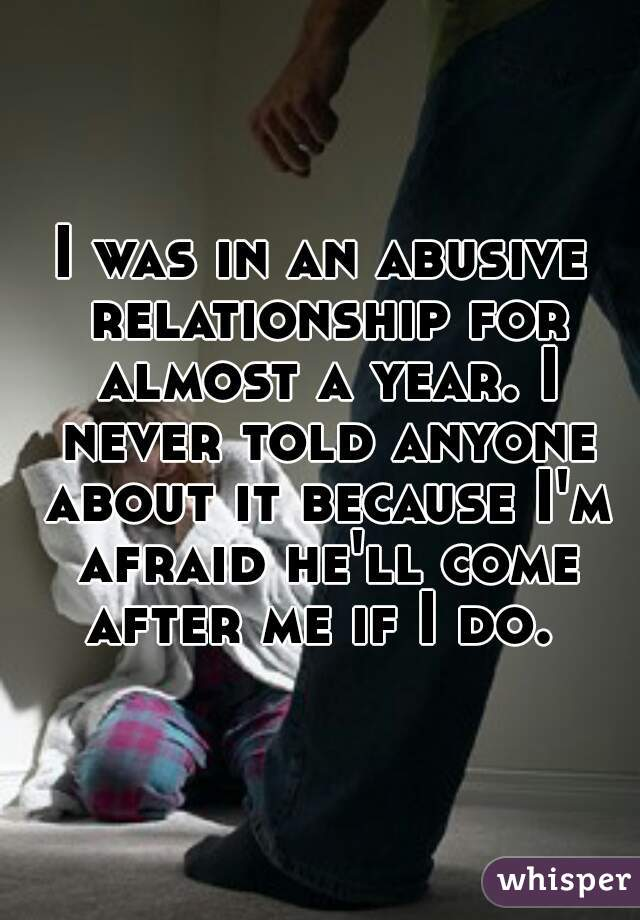I was in an abusive relationship for almost a year. I never told anyone about it because I'm afraid he'll come after me if I do.