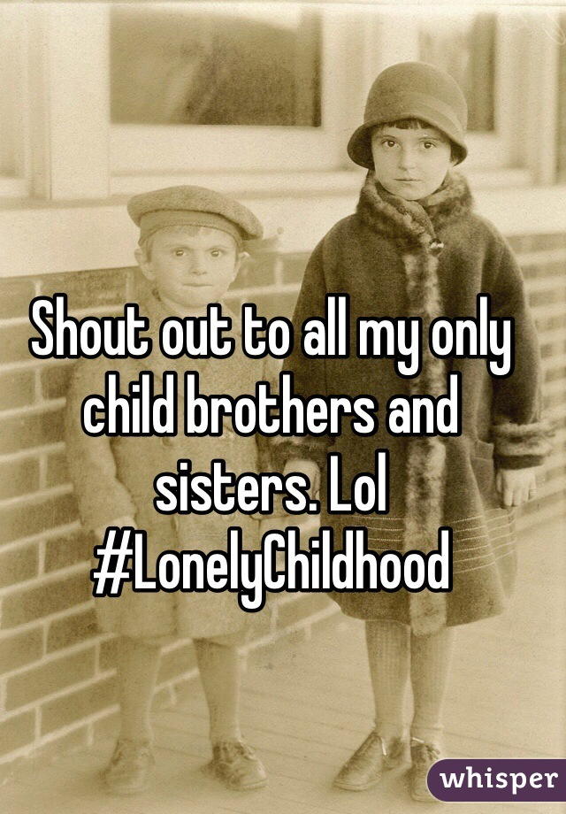 Shout out to all my only child brothers and sisters. Lol #LonelyChildhood