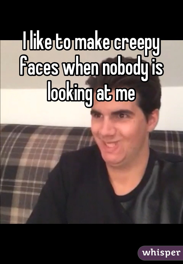 I like to make creepy faces when nobody is looking at me