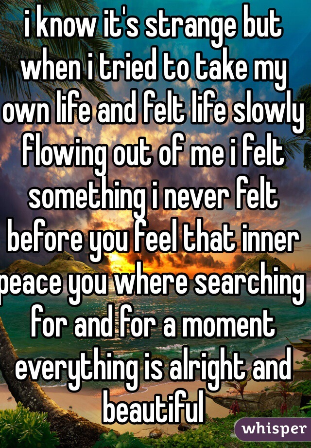 i know it's strange but when i tried to take my own life and felt life slowly flowing out of me i felt something i never felt before you feel that inner peace you where searching for and for a moment everything is alright and beautiful