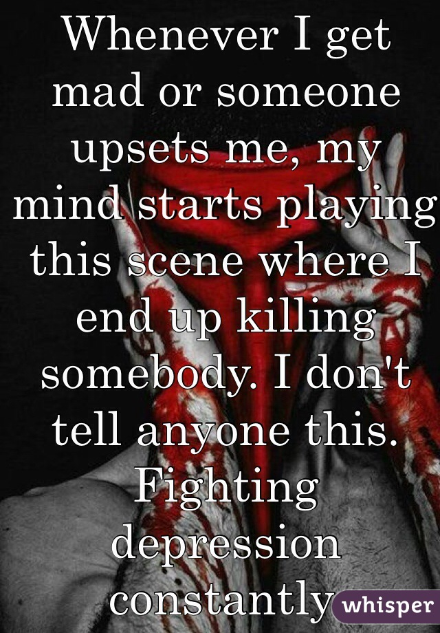 Whenever I get mad or someone upsets me, my mind starts playing this scene where I end up killing somebody. I don't tell anyone this. Fighting depression constantly.