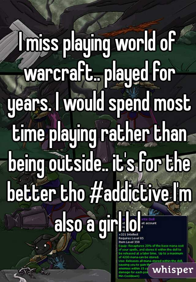 I miss playing world of warcraft.. played for years. I would spend most time playing rather than being outside.. it's for the better tho #addictive I'm also a girl lol