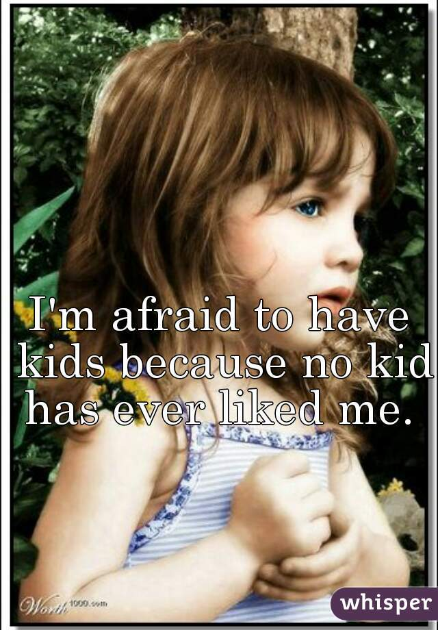 I'm afraid to have kids because no kid has ever liked me.