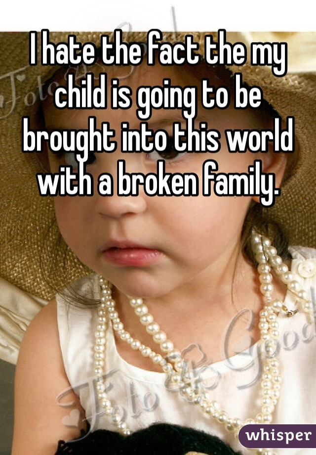 I hate the fact the my child is going to be brought into this world with a broken family.