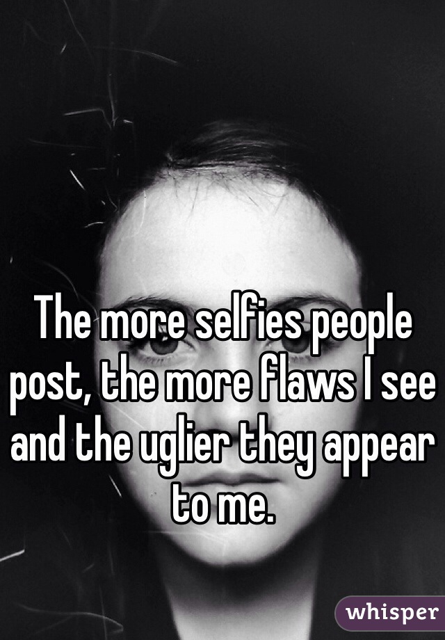 The more selfies people post, the more flaws I see and the uglier they appear to me.