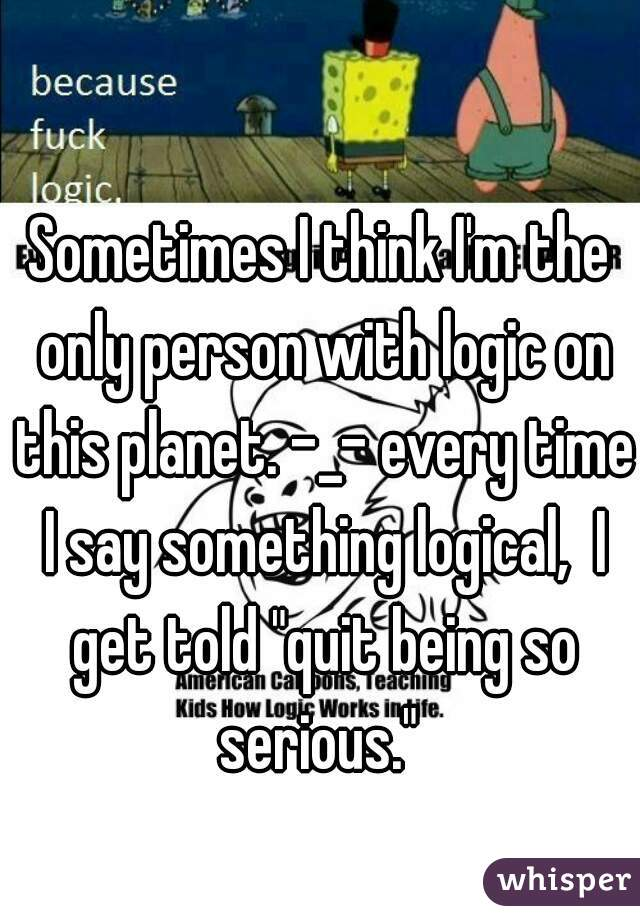 """Sometimes I think I'm the only person with logic on this planet. -_- every time I say something logical,  I get told """"quit being so serious."""""""