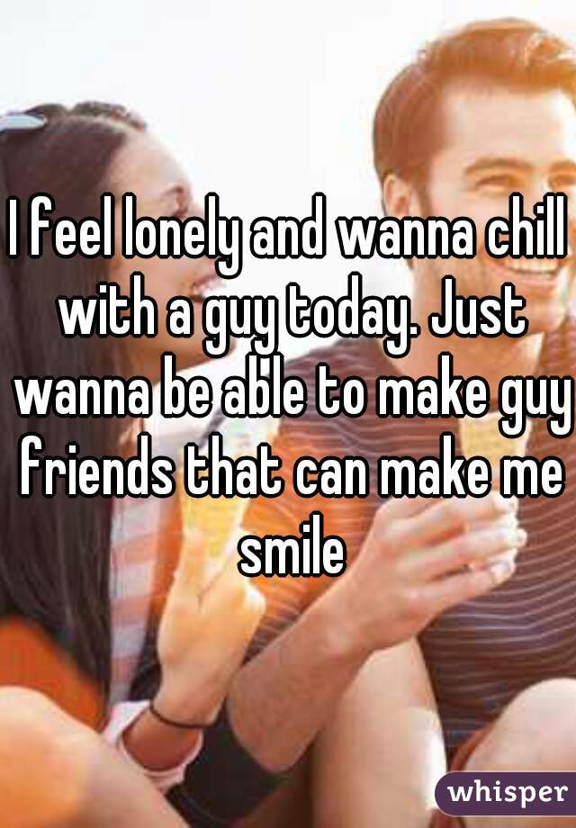 I feel lonely and wanna chill with a guy today. Just wanna be able to make guy friends that can make me smile