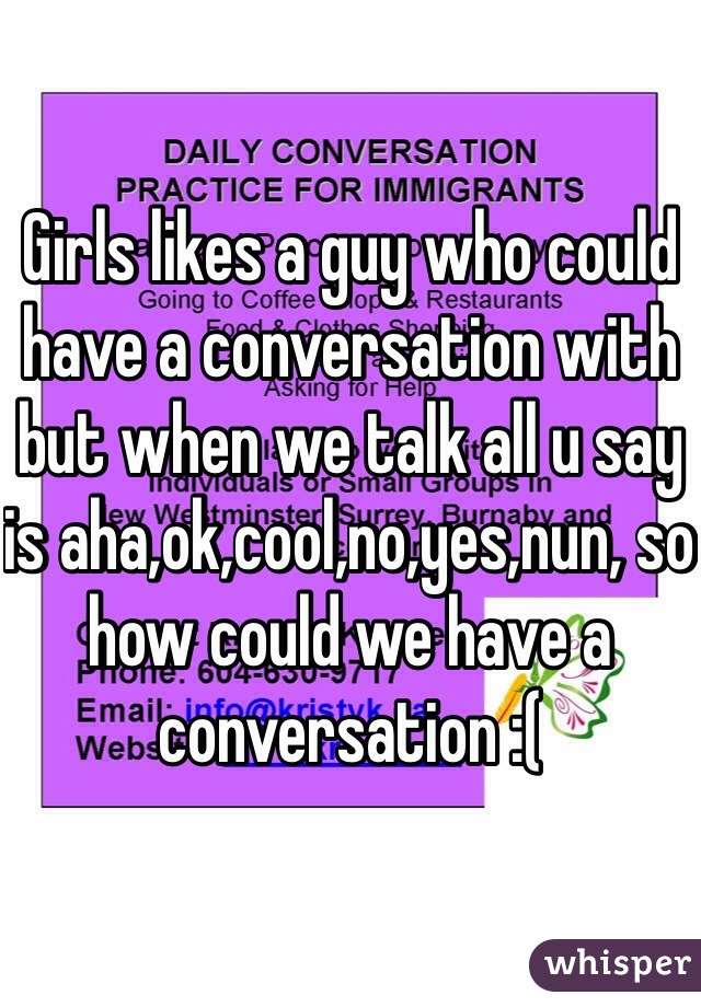Girls likes a guy who could have a conversation with but when we talk all u say is aha,ok,cool,no,yes,nun, so how could we have a conversation :(