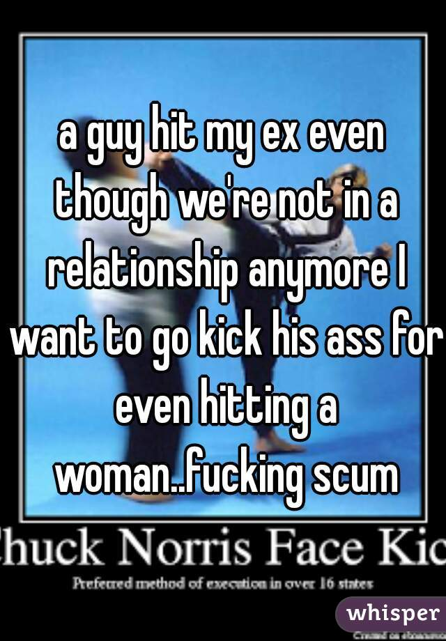a guy hit my ex even though we're not in a relationship anymore I want to go kick his ass for even hitting a woman..fucking scum