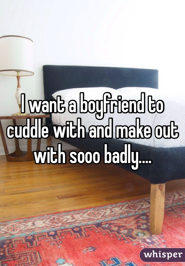 I want a boyfriend to cuddle with and make out with sooo badly....