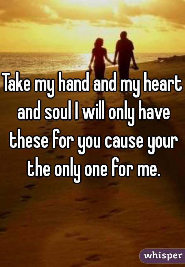 Take my hand and my heart and soul I will only have these for you cause your the only one for me.