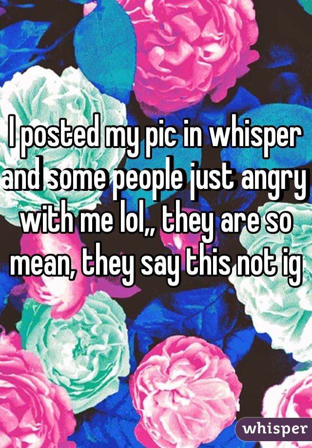 I posted my pic in whisper and some people just angry with me lol,, they are so mean, they say this not ig