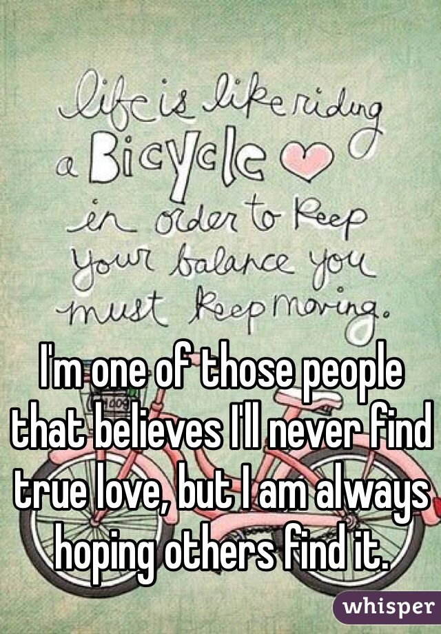I'm one of those people that believes I'll never find true love, but I am always hoping others find it.
