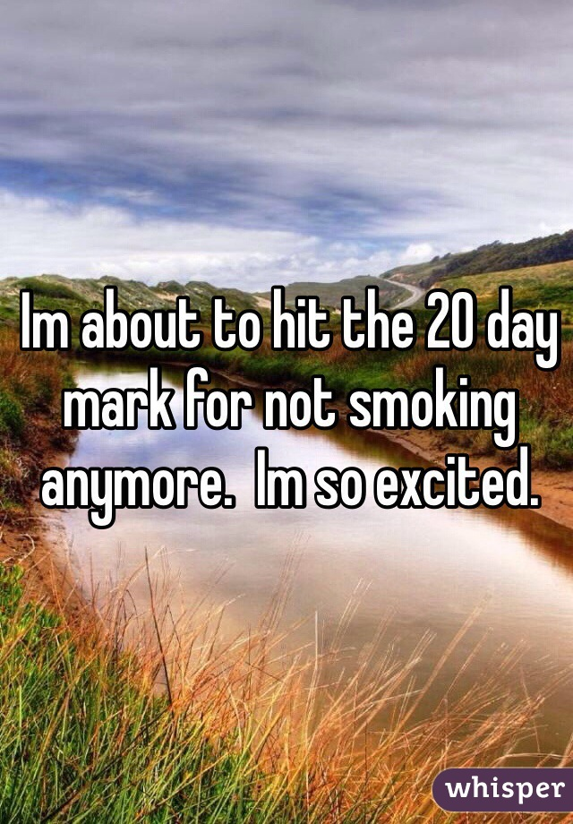 Im about to hit the 20 day mark for not smoking anymore.  Im so excited.