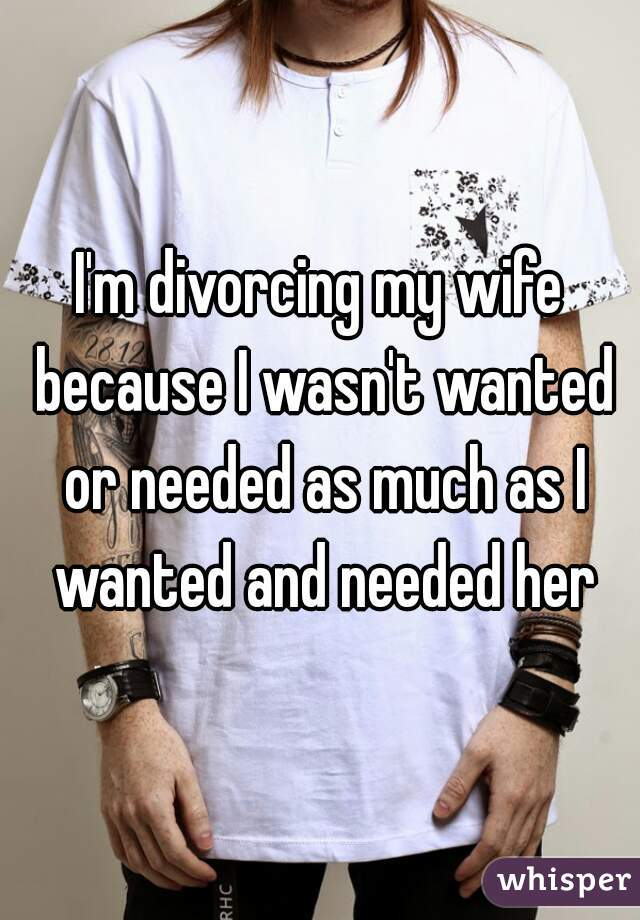 I'm divorcing my wife because I wasn't wanted or needed as much as I wanted and needed her