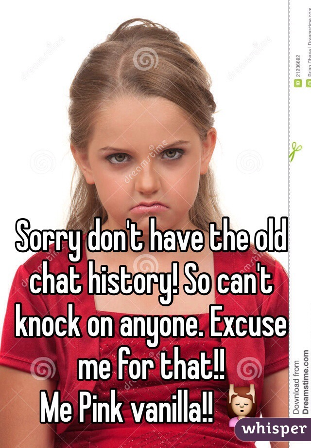 Sorry don't have the old chat history! So can't knock on anyone. Excuse me for that!! Me Pink vanilla!! 💆