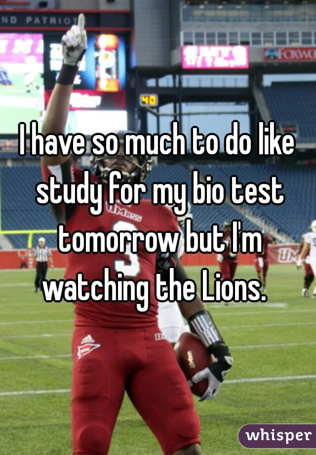 I have so much to do like study for my bio test tomorrow but I'm watching the Lions.
