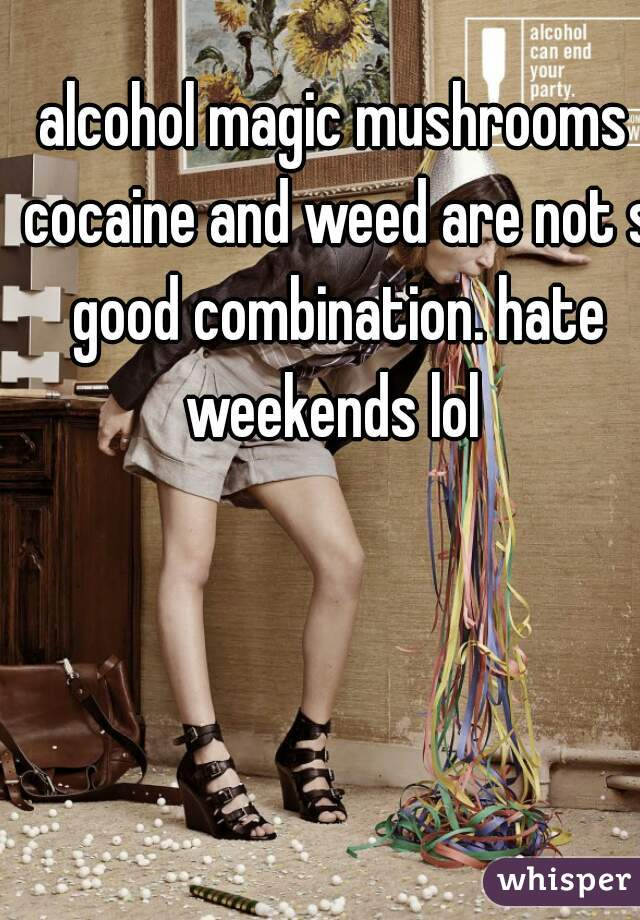 alcohol magic mushrooms cocaine and weed are not s good combination. hate weekends lol