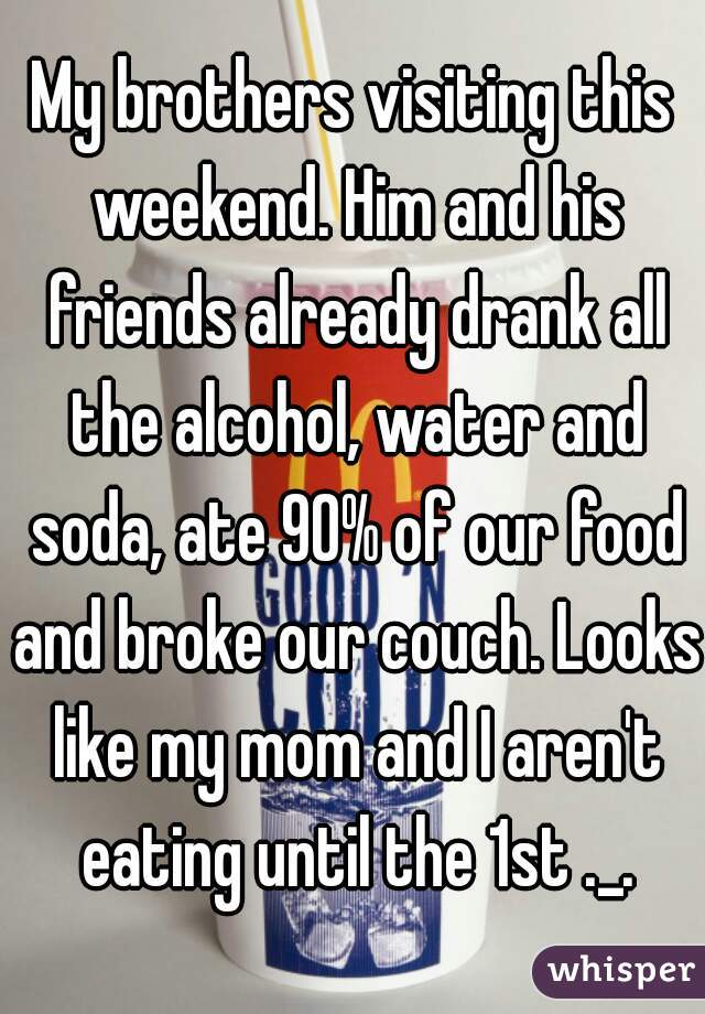 My brothers visiting this weekend. Him and his friends already drank all the alcohol, water and soda, ate 90% of our food and broke our couch. Looks like my mom and I aren't eating until the 1st ._.
