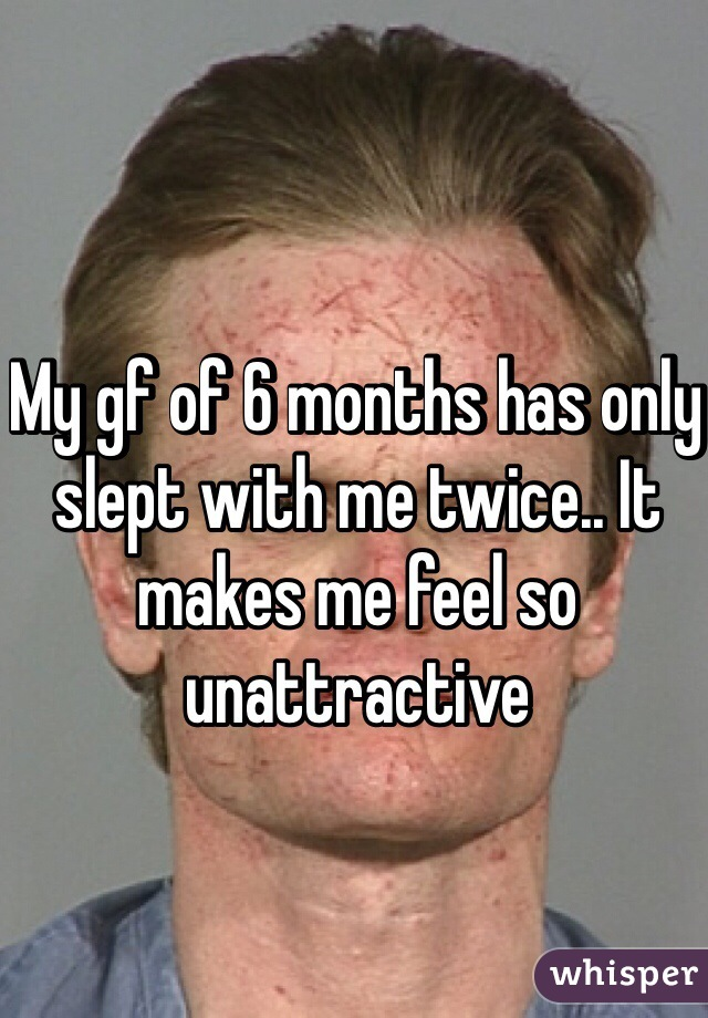 My gf of 6 months has only slept with me twice.. It makes me feel so unattractive