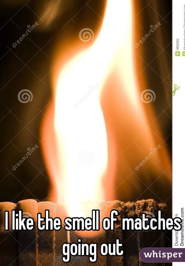 I like the smell of matches going out