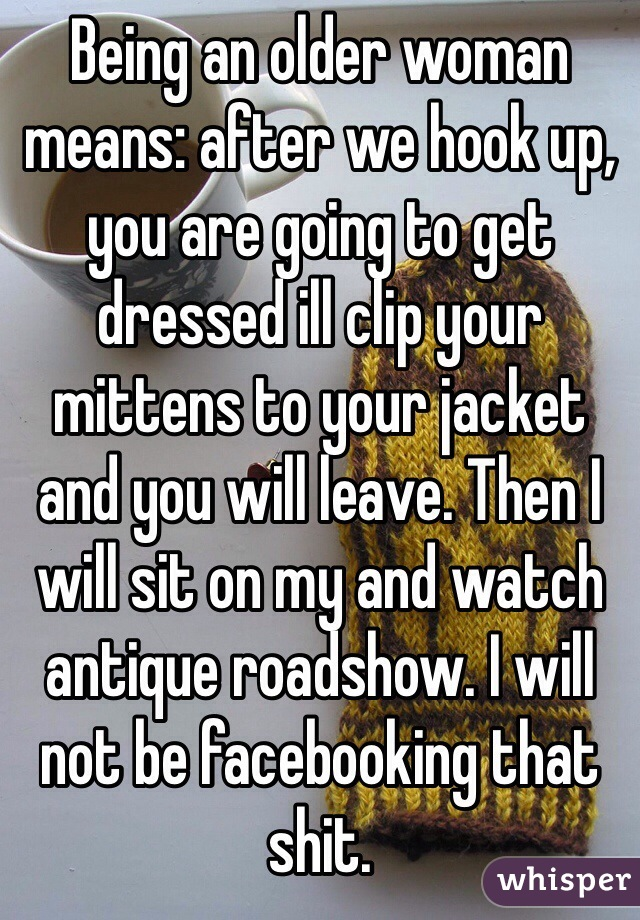 Being an older woman means: after we hook up, you are going to get dressed ill clip your mittens to your jacket and you will leave. Then I will sit on my and watch antique roadshow. I will not be facebooking that shit.
