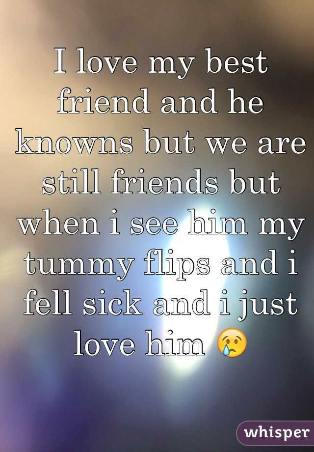 I love my best friend and he knowns but we are still friends but when i see him my tummy flips and i fell sick and i just love him 😢