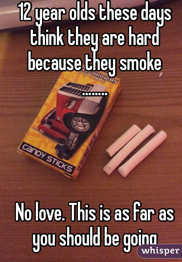 12 year olds these days think they are hard because they smoke ........     No love. This is as far as you should be going