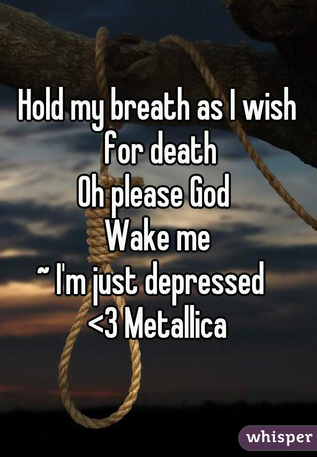 Hold my breath as I wish for death Oh please God  Wake me ~ I'm just depressed   <3 Metallica