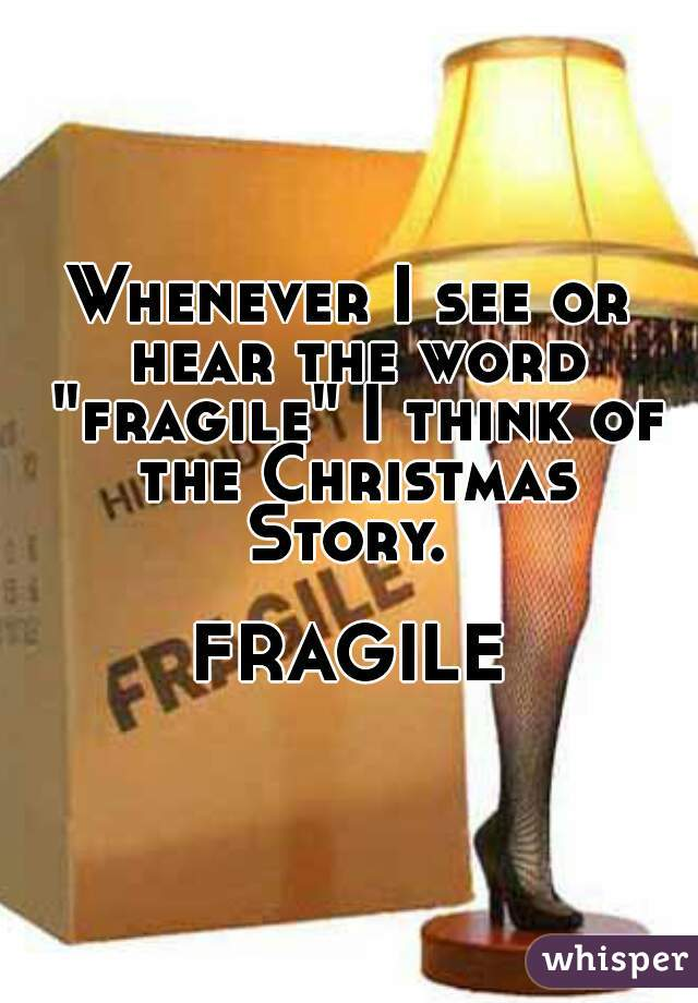 "Whenever I see or hear the word ""fragile"" I think of the Christmas Story.                       FRAGILE"