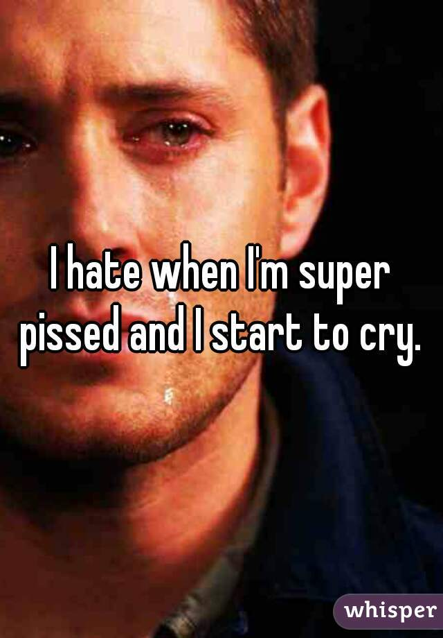 I hate when I'm super pissed and I start to cry.