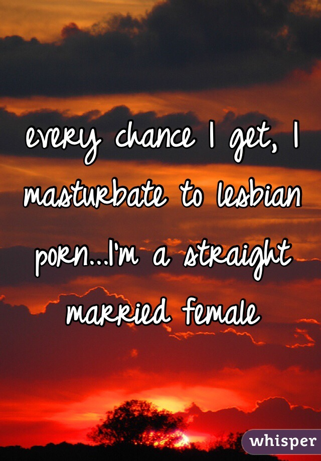 every chance I get, I masturbate to lesbian porn...I'm a straight married female