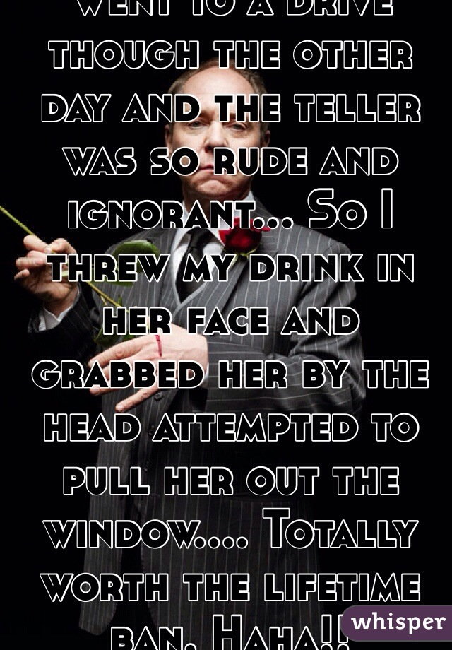 Went to a drive though the other day and the teller was so rude and ignorant... So I threw my drink in her face and grabbed her by the head attempted to pull her out the window.... Totally worth the lifetime ban. Haha!!