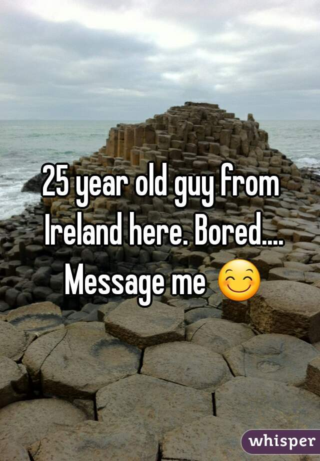 25 year old guy from Ireland here. Bored.... Message me 😊
