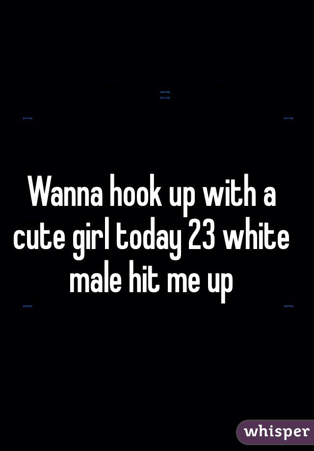 Wanna hook up with a cute girl today 23 white male hit me up