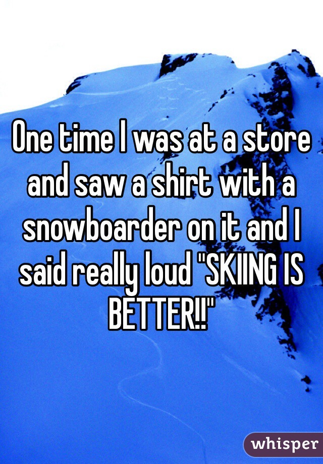 """One time I was at a store and saw a shirt with a snowboarder on it and I said really loud """"SKIING IS BETTER!!"""""""