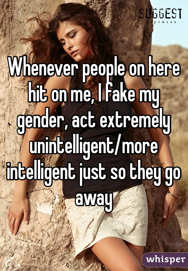 Whenever people on here hit on me, I fake my gender, act extremely unintelligent/more intelligent just so they go away