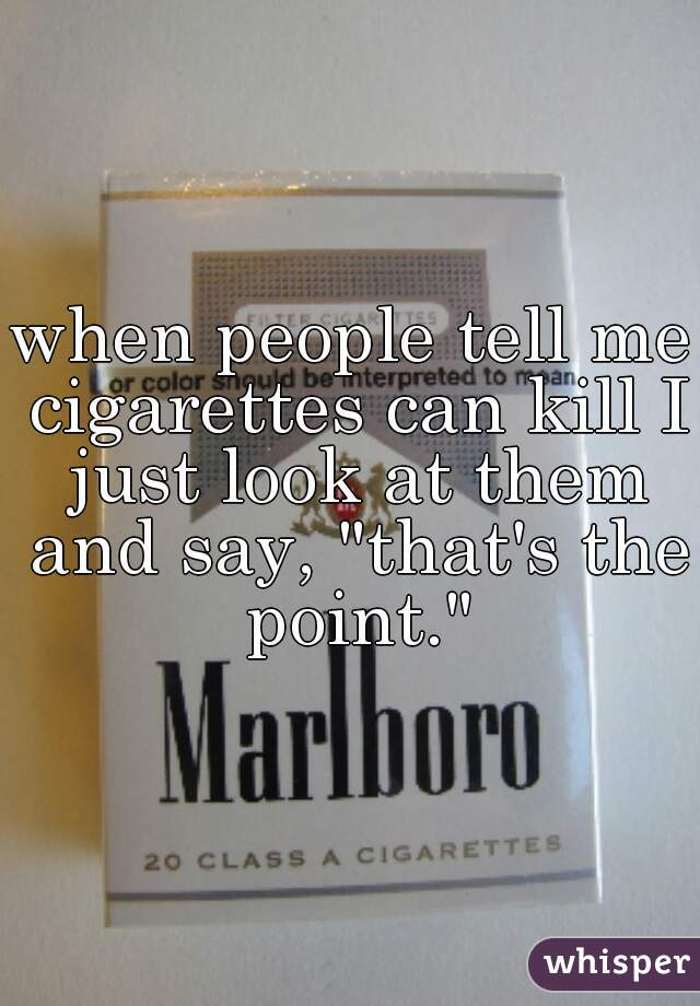 """when people tell me cigarettes can kill I just look at them and say, """"that's the point."""""""