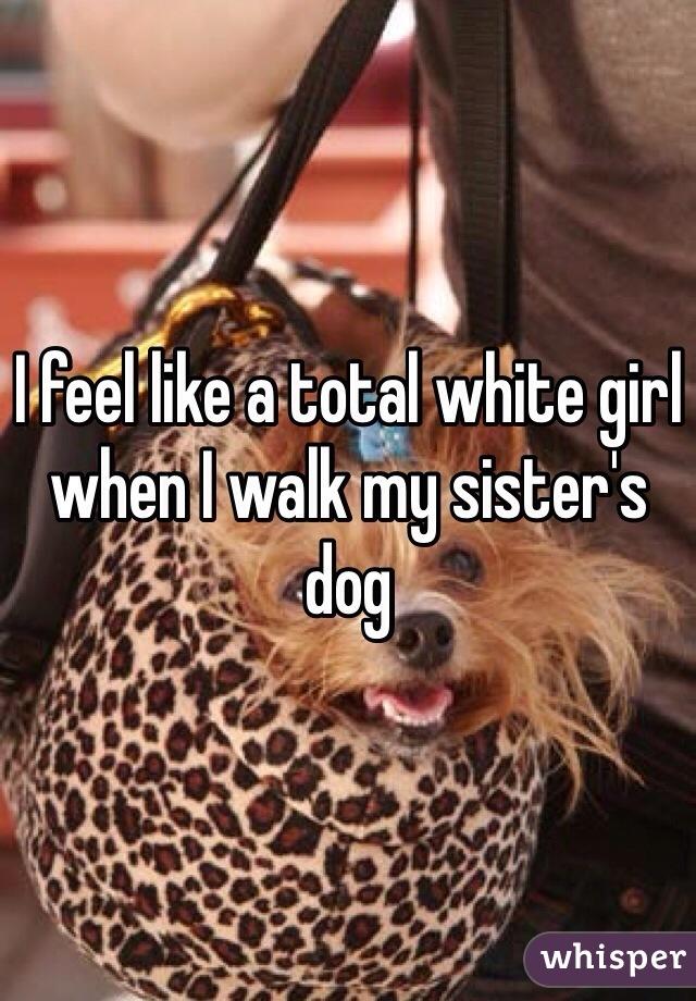 I feel like a total white girl when I walk my sister's dog