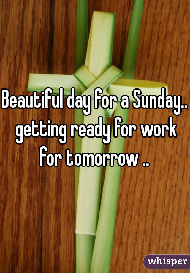 Beautiful day for a Sunday.. getting ready for work for tomorrow ..