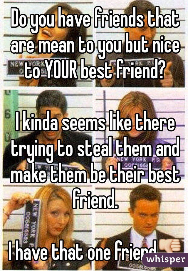 Do you have friends that are mean to you but nice to YOUR best friend?  I kinda seems like there trying to steal them and make them be their best friend.  I have that one friend👎
