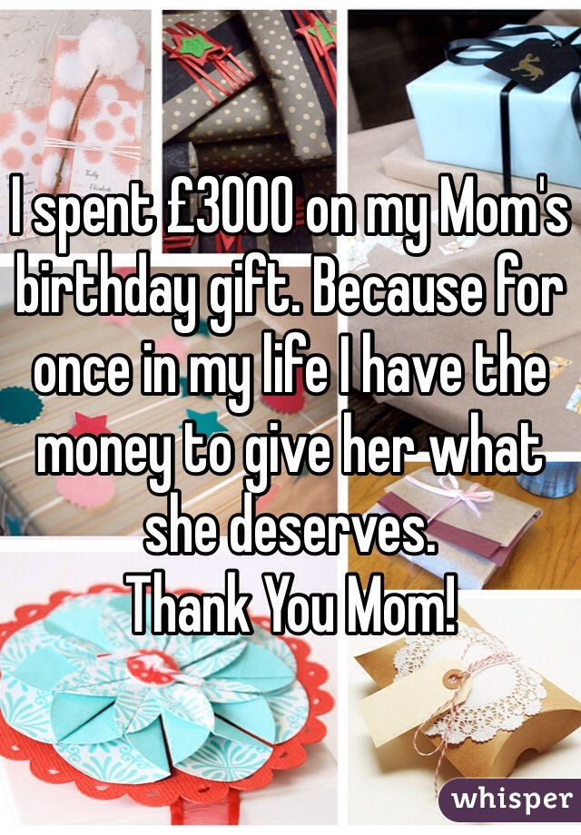 I spent £3000 on my Mom's birthday gift. Because for once in my life I have the money to give her what she deserves. Thank You Mom!